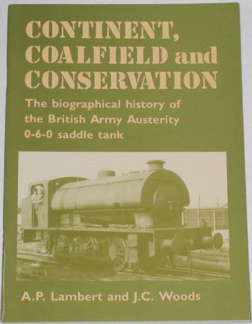 Continent, Coalfield and Conservation - The biographical history of the British Army Austerity 0-6-0 saddle tank, by AP Lambert and JC Woods
